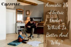 Acoustic Vs Electric Guitar Which Is Better And Why