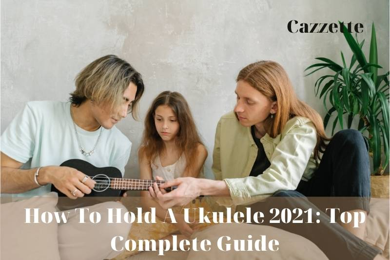 How To Hold A Ukulele 2021 Top Complete Guide