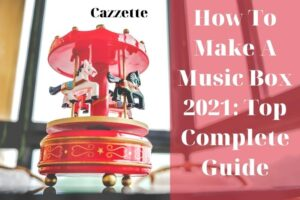 How To Make A Music Box 2021 Top Complete Guide