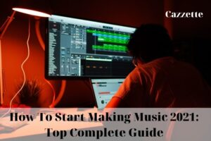 How To Start Making Music 2021 Top Complete Guide